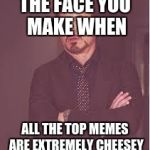 tony stark | THE FACE YOU MAKE WHEN ALL THE TOP MEMES ARE EXTREMELY CHEESEY | image tagged in tony stark | made w/ Imgflip meme maker