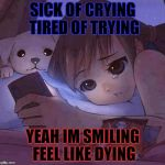 sad anime | SICK OF CRYING TIRED OF TRYING YEAH IM SMILING FEEL LIKE DYING | image tagged in sad anime | made w/ Imgflip meme maker