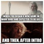 Playing Dark Souls II the first time would be like.... | WHEN YOU BEGAN A NEW GAME IN DARK SOUL AND EXPECTED TO BE EASY AND THEN, AFTER INTRO | image tagged in dark souls 2 | made w/ Imgflip meme maker