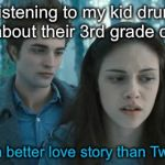 And they only sparkle during arts and crafts | Listening to my kid drum on about their 3rd grade crush Still a better love story than Twilight | image tagged in twilight,memes | made w/ Imgflip meme maker