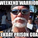 Tough Guy Wanna Be Meme | WEEKEND WARRIOR WEEKDAY PRISON GUARD | image tagged in memes,tough guy wanna be | made w/ Imgflip meme maker