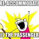 X All The Y Meme | RE-ACCOMMODATE ALL THE PASSENGERS | image tagged in memes,x all the y | made w/ Imgflip meme maker