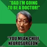 "High expectation Asain father is never satisfied  | ""DAD I'M GOING TO BE A DOCTOR!"" ""YOU MEAN CHIEF NEUROSURGEON"" 