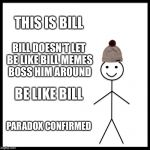 The Bill Paradox | THIS IS BILL BILL DOESN'T LET BE LIKE BILL MEMES BOSS HIM AROUND BE LIKE BILL PARADOX CONFIRMED | image tagged in memes,be like bill,paradox | made w/ Imgflip meme maker