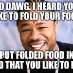 Xhibit | YO DAWG. I HEARD YOU LIKE TO FOLD YOUR FOOD. SO I PUT FOLDED FOOD IN THE FOOD THAT YOU LIKE TO FOLD. | image tagged in xhibit | made w/ Imgflip meme maker