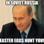 vladimir putin smiling | IN SOVIET RUSSIA EASTER EGGS HUNT YOU! | image tagged in vladimir putin smiling | made w/ Imgflip meme maker
