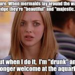 "OMG Karen Meme | Oh, sure. When mermaids lay around the waters edge they're ""beautiful"" and ""majestic."" But when I do it,  I'm ""drunk"" and no longer welcome  
