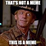 Crocodile Dundee Knife | THAT'S NOT A MEME THIS IS A MEME | image tagged in crocodile dundee knife | made w/ Imgflip meme maker