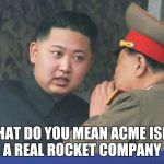 The Launch Will Be Similar To A Wile E. Coyote Plan. | WHAT DO YOU MEAN ACME ISN'T A REAL ROCKET COMPANY | image tagged in hungry kim jong un,funny,memes,acme,north korea | made w/ Imgflip meme maker