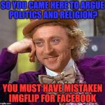 Creepy Condescending Wonka Meme | SO YOU CAME HERE TO ARGUE POLITICS AND RELIGION? YOU MUST HAVE MISTAKEN IMGFLIP FOR FACEBOOK | image tagged in memes,creepy condescending wonka | made w/ Imgflip meme maker