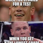 John Cena Happy/Sad | WHEN YOU STUDIED FOR A TEST WHEN YOU GET A THE LOWEST GRADE | image tagged in john cena happy/sad | made w/ Imgflip meme maker