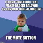 Success Kid Meme | I FOUND SOMETHING THAT MAKES BROOKE BALDWIN ON CNN EVEN MORE ATTRACTIVE THE MUTE BUTTON | image tagged in memes,success kid | made w/ Imgflip meme maker