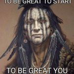Native American | YOU DON'T HAVE TO BE GREAT TO START TO BE GREAT YOU DO HAVE TO START | image tagged in native american | made w/ Imgflip meme maker