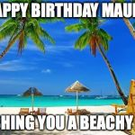 BeachPeace | HAPPY BIRTHDAY MAURA WISHING YOU A BEACHY DAY | image tagged in beachpeace | made w/ Imgflip meme maker