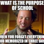 Ancient Aliens Meme | WHAT IS THE PURPOSE OF SCHOOL WHEN YOU FORGET EVERYTHING YOU MEMORIZED IN THREE DAYS | image tagged in memes,ancient aliens | made w/ Imgflip meme maker