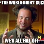 Ancient Aliens Meme | IF THE WORLD DIDN'T SUCK WE'D ALL FALL OFF | image tagged in memes,ancient aliens | made w/ Imgflip meme maker