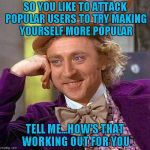When I was a new user, I didn't get jealous of popular users...I asked them for advice and that advice got me where I am today. | SO YOU LIKE TO ATTACK POPULAR USERS TO TRY MAKING YOURSELF MORE POPULAR TELL ME...HOW'S THAT WORKING OUT FOR YOU | image tagged in memes,creepy condescending wonka,common sense,success | made w/ Imgflip meme maker