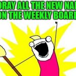 Keep on memeing! | HOORAY ALL THE NEW NAMES ON THE WEEKLY BOARD! | image tagged in memes,x all the y,adjusted,spudlyjunk | made w/ Imgflip meme maker