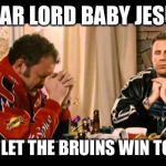 Dear Lord Baby Jesus | DEAR LORD BABY JESUS PLEASE LET THE BRUINS WIN TONIGHT | image tagged in dear lord baby jesus | made w/ Imgflip meme maker