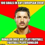 Portuguese Meme | 100 GOALS IN ANY EUROPEAN EVENT RONALDO DOES NOT PLAY FOOTBALL. FOOTBALL PLAYS RONALDO | image tagged in memes,portuguese | made w/ Imgflip meme maker