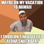 "Ordinary Muslim Man | MAYBE ON MY VACATION TO HAWAII I SHOULDN'T HAVE YELLED ""ALOHA SNACKBAR!"" 