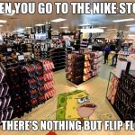 spongegar shopping | WHEN YOU GO TO THE NIKE STORE AND THERE'S NOTHING BUT FLIP FLOP'S | image tagged in spongegar shopping | made w/ Imgflip meme maker