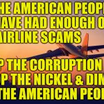 Airplane taking off | THE AMERICAN PEOPLE HAVE HAD ENOUGH OF  AIRLINE SCAMS STOP THE CORRUPTION NOW STOP THE NICKEL & DIMING OF THE AMERICAN PEOPLE | image tagged in airplane taking off | made w/ Imgflip meme maker