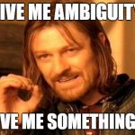 One Does Not Simply Meme | GIVE ME AMBIGUITY OR GIVE ME SOMETHING ELSE | image tagged in memes,one does not simply | made w/ Imgflip meme maker