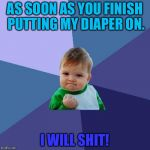 Success Kid Meme | AS SOON AS YOU FINISH PUTTING MY DIAPER ON. I WILL SHIT! | image tagged in memes,success kid | made w/ Imgflip meme maker