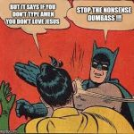 Batman Slapping Robin Meme | BUT IT SAYS IF YOU DON'T TYPE AMEN YOU DON'T LOVE JESUS STOP THE NONSENSE DUMBASS !!! | image tagged in memes,batman slapping robin | made w/ Imgflip meme maker