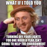 Creepy Condescending Wonka Meme | WHAT IF I TOLD YOU TURNING OFF YOUR LIGHTS FOR ONE HOUR A YEAR ISN'T GOING TO HELP THE ENVIRONMENT | image tagged in memes,creepy condescending wonka | made w/ Imgflip meme maker