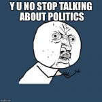 Stop | Y U NO STOP TALKING ABOUT POLITICS | image tagged in memes,y u no,political meme,election | made w/ Imgflip meme maker