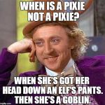 Creepy Condescending Wonka Meme | WHEN IS A PIXIE NOT A PIXIE? WHEN SHE'S GOT HER HEAD DOWN AN ELF'S PANTS. THEN SHE'S A GOBLIN. | image tagged in memes,creepy condescending wonka | made w/ Imgflip meme maker
