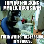 I Have No Idea What I Am Doing Meme | I AM NOT HACKING MY NEIGHBORS WIFI THEIR WIFI IS TRESPASSING IN MY HOUSE | image tagged in memes,i have no idea what i am doing | made w/ Imgflip meme maker