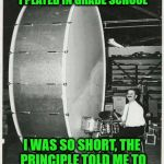 Big Ego Man Meme | REMINDS ME OF THE BASS DRUM I PLAYED IN GRADE SCHOOL I WAS SO SHORT, THE PRINCIPLE TOLD ME TO COME OUT AND TAKE A BOW | image tagged in memes,big ego man | made w/ Imgflip meme maker