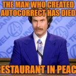 HE WILL BE GREATLY PISSED  | THE MAN WHO CREATED AUTOCORRECT HAS DIED RESTAURANT IN PEACE | image tagged in anchorman news update,lynch1979,i'm still alive just taking a break | made w/ Imgflip meme maker