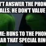 Kermit dark side | ME: DON'T ANSWER THE PHONE WHEN HE CALLS. HE DON'T VALUE YOU. OTHER ME: RUNS TO THE PHONE WHEN SHE HEAR THAT SPECIAL RINGTONE. | image tagged in kermit dark side | made w/ Imgflip meme maker