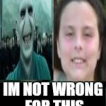 Voldemort | IM NOT WRONG FOR THIS | image tagged in voldemort | made w/ Imgflip meme maker