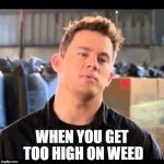 My Name is Jeff | WHEN YOU GET TOO HIGH ON WEED | image tagged in my name is jeff | made w/ Imgflip meme maker