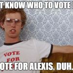 Napolean Dynamite | DON'T KNOW WHO TO VOTE FOR? VOTE FOR ALEXIS. DUH.... | image tagged in napolean dynamite | made w/ Imgflip meme maker