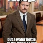 ron swanson | I just saw some idiot at the gym, put a water bottle in the Pringles can holder on the treadmill. | image tagged in ron swanson | made w/ Imgflip meme maker