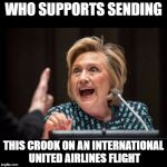 Hillary Clinton | WHO SUPPORTS SENDING THIS CROOK ON AN INTERNATIONAL UNITED AIRLINES FLIGHT | image tagged in hillary clinton | made w/ Imgflip meme maker
