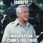 I love it when a plan comes together | I LOVE IT WHEN A PLAN COMES TOGETHER | image tagged in i love it when a plan comes together | made w/ Imgflip meme maker