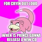 Slowpoke Meme | FOR CRYIN OUT LOUD WHEN IS PRINCE GONNA RELEASE A NEW CD | image tagged in memes,slowpoke | made w/ Imgflip meme maker