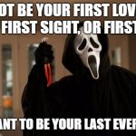 Ghostface Scream | I MAY NOT BE YOUR FIRST LOVE, FIRST KISS, FIRST SIGHT, OR FIRST DATE BUT I WANT TO BE YOUR LAST EVERYTHING. | image tagged in ghostface scream | made w/ Imgflip meme maker