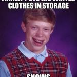 Bad Luck Brian Meme | FINALLY PUTS HIS WINTER CLOTHES IN STORAGE SNOWS | image tagged in memes,bad luck brian | made w/ Imgflip meme maker