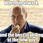 Putin popcorn | When I'm at work, and the boss is yelling at the new guy. | image tagged in putin popcorn | made w/ Imgflip meme maker