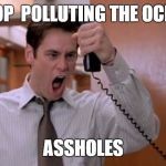 Stop breaking the law asshole | STOP  POLLUTING THE OCEAN ASSHOLES | image tagged in stop breaking the law asshole,AdviceAnimals | made w/ Imgflip meme maker
