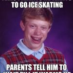 Bad Luck Brian Meme | TELLS PARENTS HE WANTS TO GO ICE SKATING PARENTS TELL HIM TO WAIT TILL IT WARMS UP | image tagged in memes,bad luck brian | made w/ Imgflip meme maker