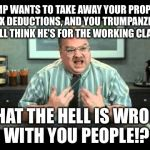 Office Space Annoyed By Trump Tax Plan | TRUMP WANTS TO TAKE AWAY YOUR PROPERTY TAX DEDUCTIONS, AND YOU TRUMPANZEES STILL THINK HE'S FOR THE WORKING CLASS! WHAT THE HELL IS WRONG WI | image tagged in what the hell is wrong with you people,office space interview,trump tax plan | made w/ Imgflip meme maker